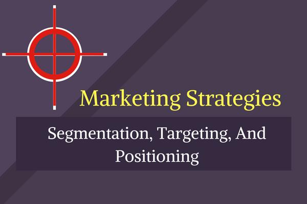 Marketing Strategies: Segmentation, Targeting And Positioning