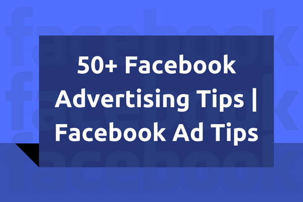 50+ Facebook Advertising Tips | Facebook Ad Tips | FB Ads